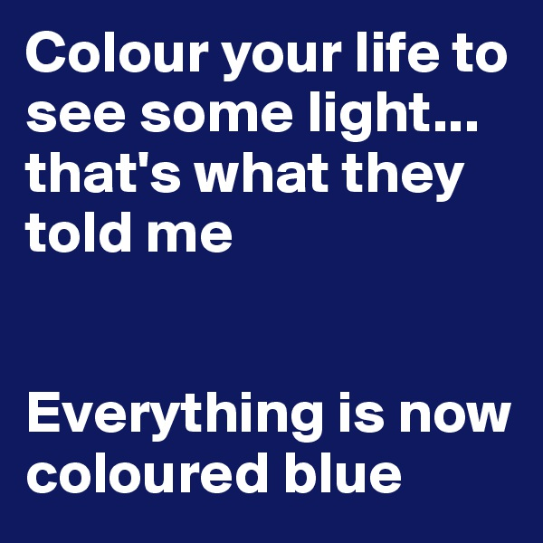 Colour your life to see some light... that's what they told me   Everything is now coloured blue