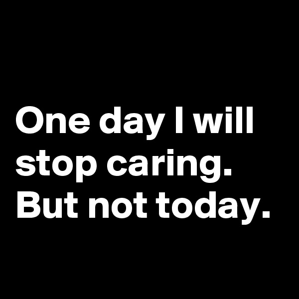 One day I will stop caring.  But not today.