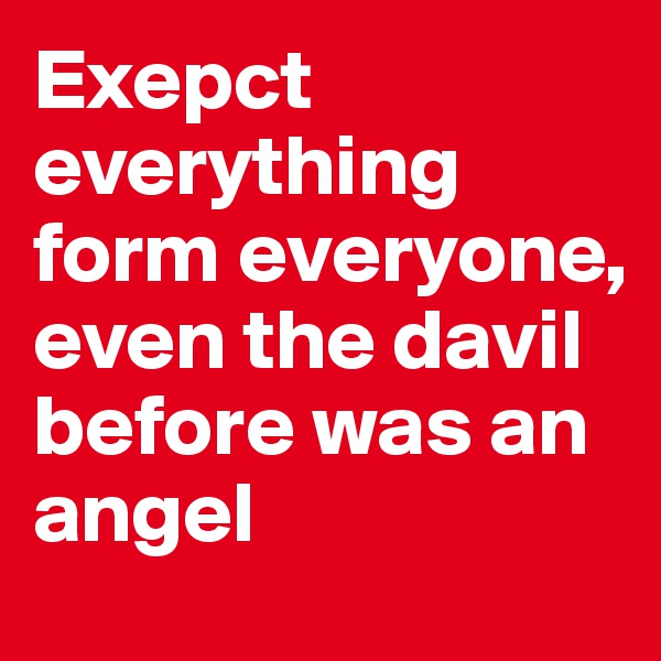 Exepct everything form everyone, even the davil before was an angel