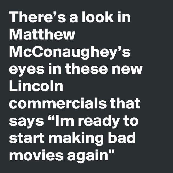 "There's a look in Matthew McConaughey's eyes in these new Lincoln commercials that says ""Im ready to start making bad movies again"""