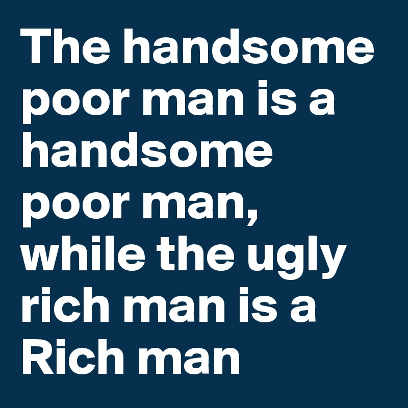 The handsome poor man is a handsome poor man, while the ugly rich man is a Rich man