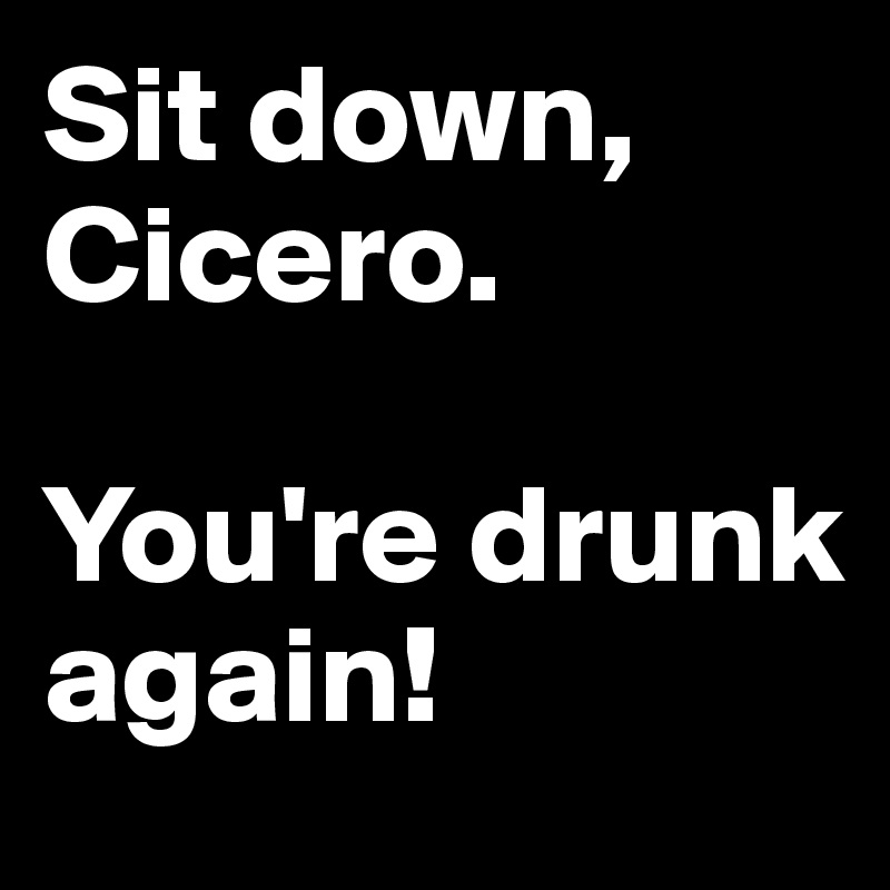 Sit down, Cicero.  You're drunk again!