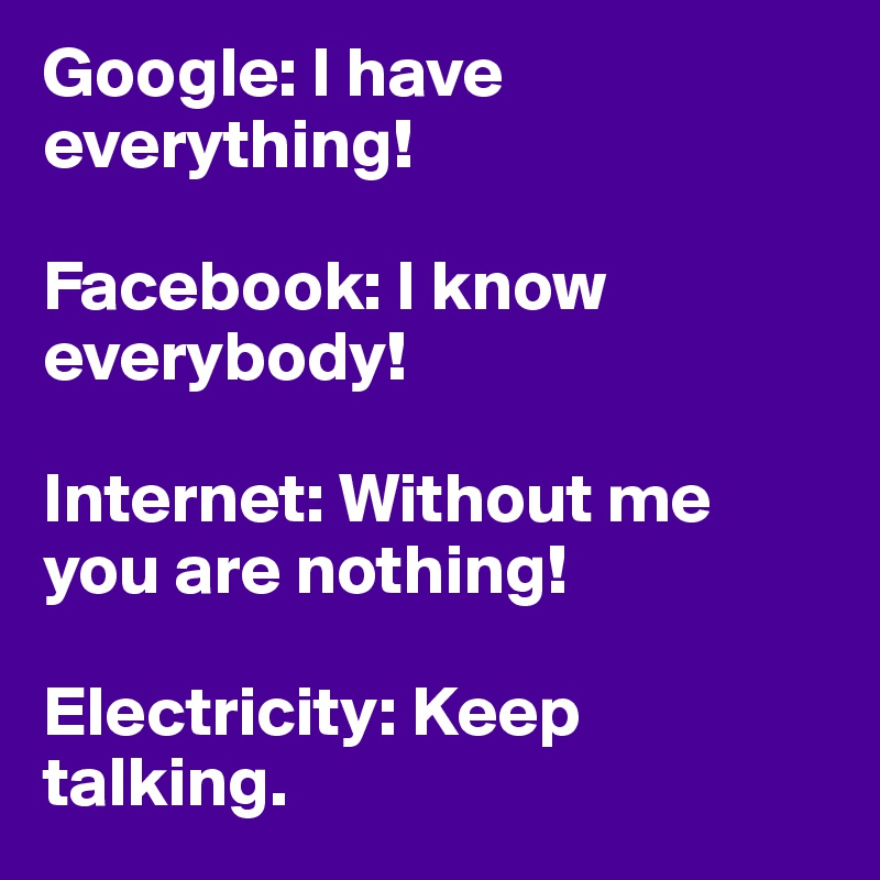 Google: I have everything!   Facebook: I know everybody!   Internet: Without me you are nothing!   Electricity: Keep talking.