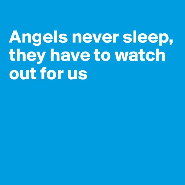 Angels never sleep, they have to watch out for us