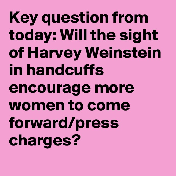 Key question from today: Will the sight of Harvey Weinstein in handcuffs encourage more women to come forward/press charges?