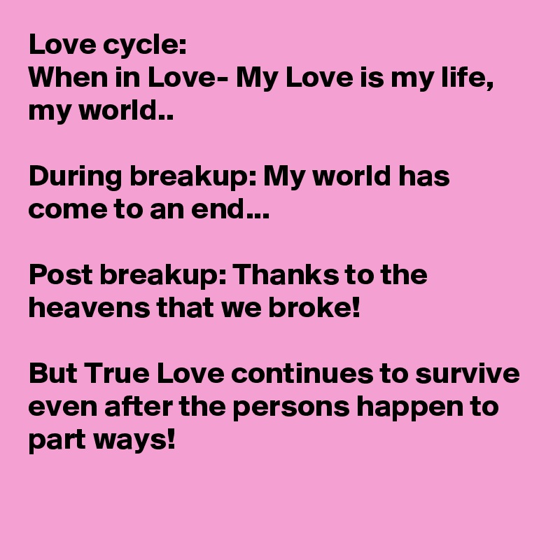 Love cycle: When in Love- My Love is my life, my world..  During breakup: My world has come to an end...  Post breakup: Thanks to the heavens that we broke!   But True Love continues to survive even after the persons happen to part ways!