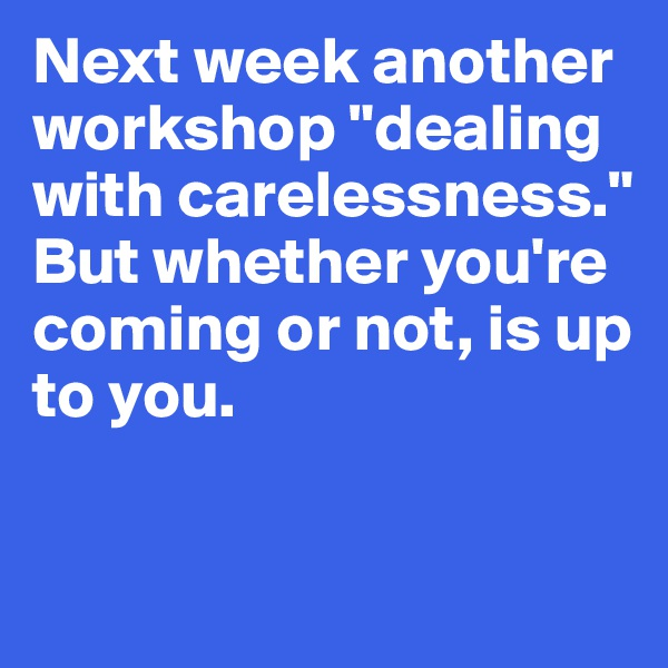 "Next week another workshop ""dealing with carelessness."" But whether you're coming or not, is up to you."