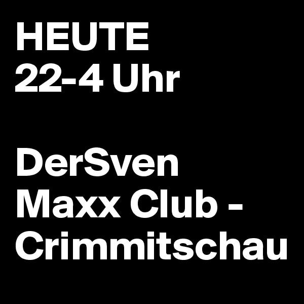 HEUTE 22-4 Uhr  DerSven                      Maxx Club - Crimmitschau
