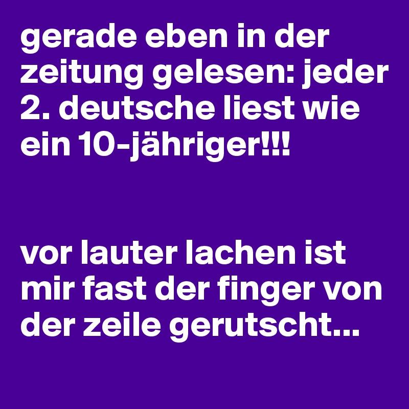 gerade eben in der zeitung gelesen: jeder 2. deutsche liest wie ein 10-jähriger!!!   vor lauter lachen ist mir fast der finger von der zeile gerutscht...