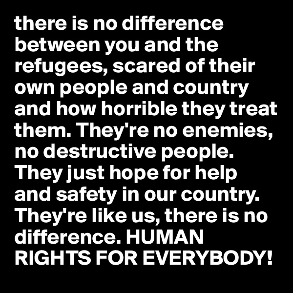 there is no difference between you and the refugees, scared of their own people and country and how horrible they treat them. They're no enemies,  no destructive people. They just hope for help and safety in our country. They're like us, there is no difference. HUMAN RIGHTS FOR EVERYBODY!