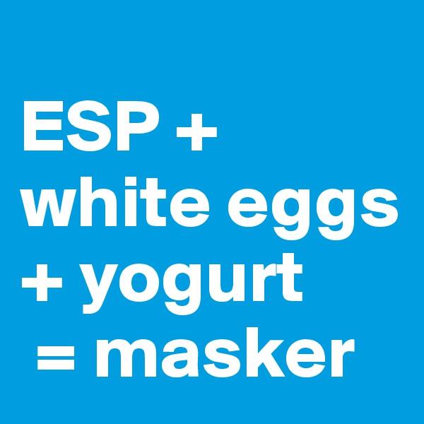 ESP + white eggs + yogurt  = masker