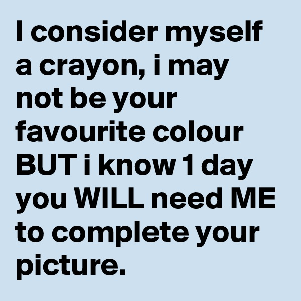 I consider myself a crayon, i may not be your favourite colour BUT i know 1 day you WILL need ME to complete your picture.