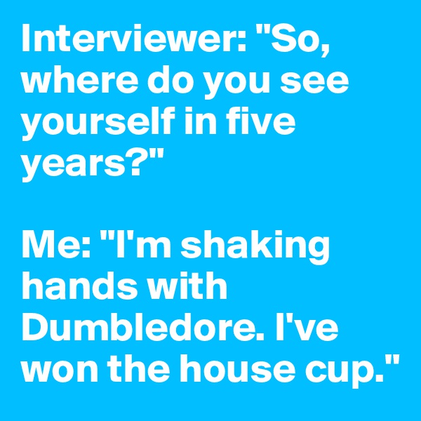 """Interviewer: """"So, where do you see yourself in five years?""""  Me: """"I'm shaking hands with Dumbledore. I've won the house cup."""""""