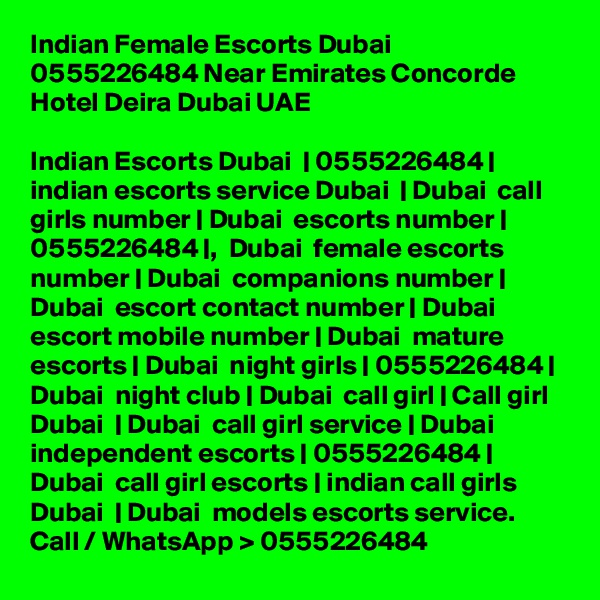 Indian Female Escorts Dubai 0555226484 Near Emirates Concorde Hotel Deira Dubai UAE   Indian Escorts Dubai  | 0555226484 | indian escorts service Dubai  | Dubai  call girls number | Dubai  escorts number | 0555226484 |,  Dubai  female escorts number | Dubai  companions number | Dubai  escort contact number | Dubai  escort mobile number | Dubai  mature escorts | Dubai  night girls | 0555226484 | Dubai  night club | Dubai  call girl | Call girl Dubai  | Dubai  call girl service | Dubai  independent escorts | 0555226484 | Dubai  call girl escorts | indian call girls Dubai  | Dubai  models escorts service. Call / WhatsApp > 0555226484