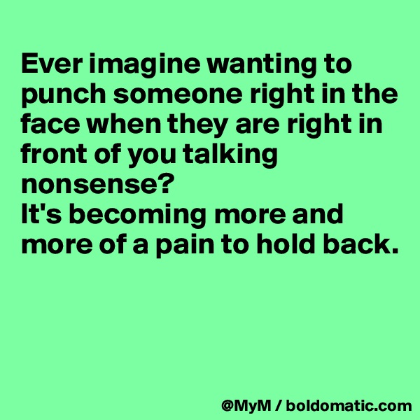 Ever imagine wanting to punch someone right in the face when they are right in front of you talking nonsense?  It's becoming more and more of a pain to hold back.