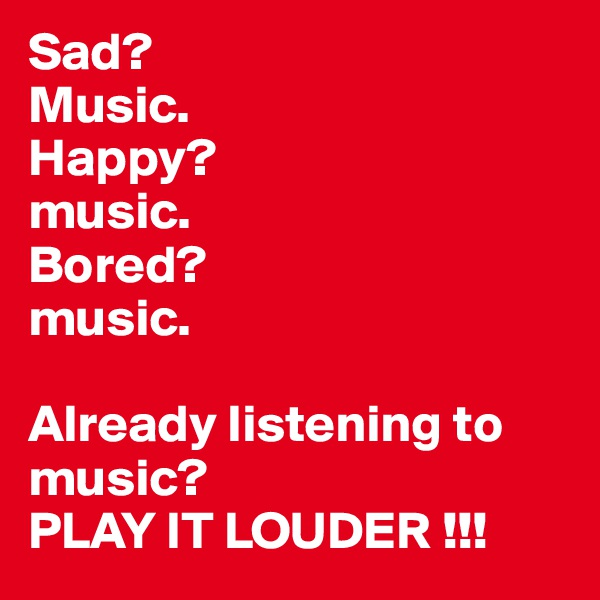Sad?  Music. Happy?  music. Bored? music.  Already listening to music?  PLAY IT LOUDER !!!
