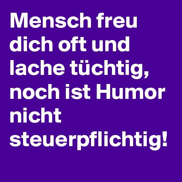 Mensch freu dich oft und lache tüchtig, noch ist Humor nicht steuerpflichtig!