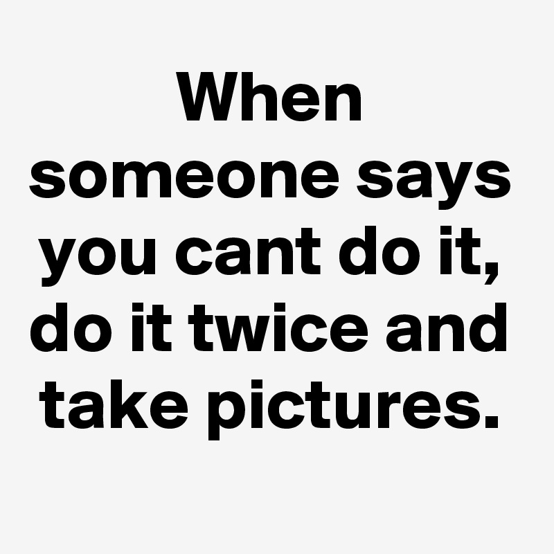 When someone says you cant do it, do it twice and take pictures.