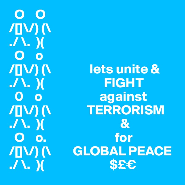 O    O                     /[]\/) (\  ./ \.  )(      O    o                  /[]\/) (\              lets unite & ./ \.  )(                      FIGHT   0    o                     against                                     /[]\/) (\             TERRORISM ./ \.  )(                            &   O    o.                         for                  /[]\/) (\        GLOBAL PEACE ./ \.  )(                        $£€