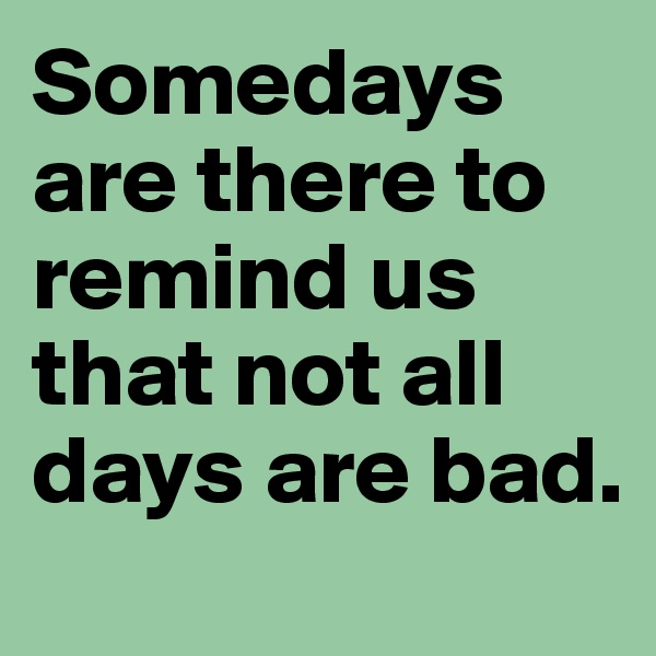 Somedays are there to remind us that not all days are bad.