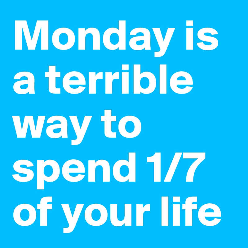 Monday is a terrible way to spend 1/7 of your life