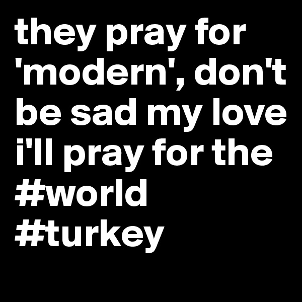they pray for 'modern', don't be sad my love i'll pray for the #world #turkey
