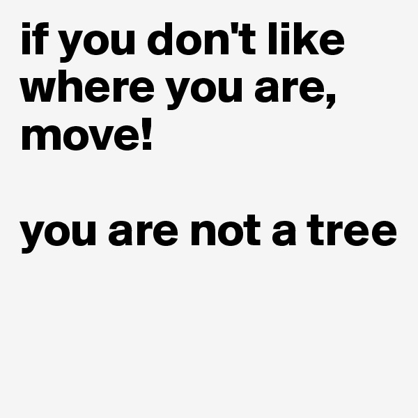 if you don't like where you are, move!   you are not a tree