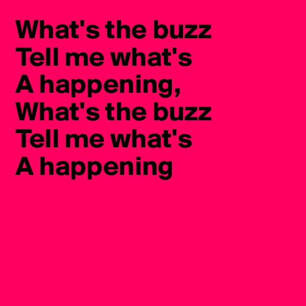 What's the buzz Tell me what's  A happening, What's the buzz Tell me what's  A happening