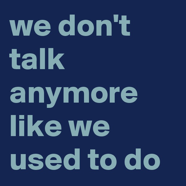 we don't talk anymore like we used to do