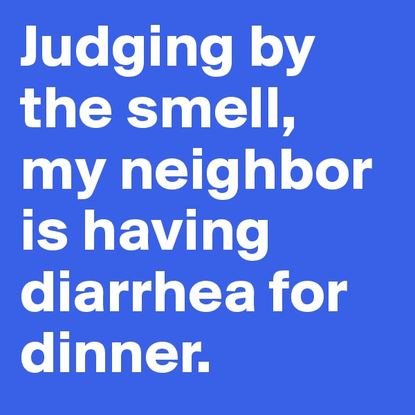 Judging by the smell, my neighbor is having diarrhea for dinner.