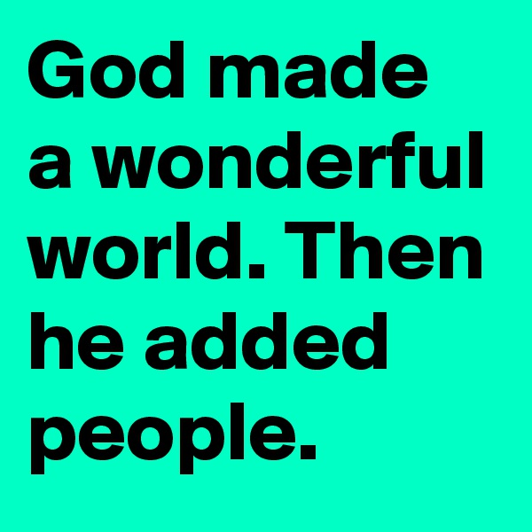 God made a wonderful world. Then he added people.