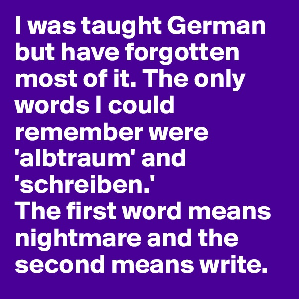 I was taught German but have forgotten most of it. The only words I could remember were 'albtraum' and 'schreiben.' The first word means nightmare and the second means write.