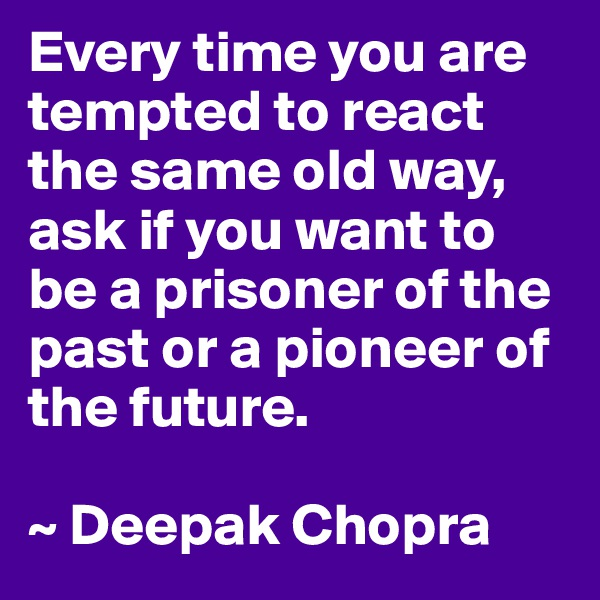 Every time you are tempted to react the same old way, ask if you want to be a prisoner of the past or a pioneer of the future.  ~ Deepak Chopra