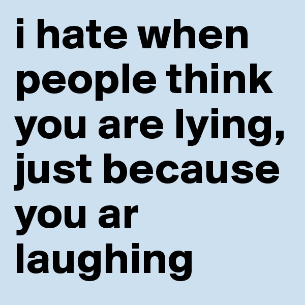 i hate when people think you are lying, just because you ar laughing