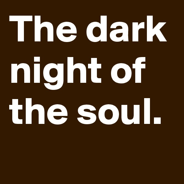 The dark night of the soul.