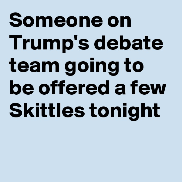 Someone on Trump's debate team going to be offered a few Skittles tonight