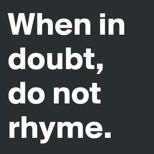 When in doubt, do not rhyme.