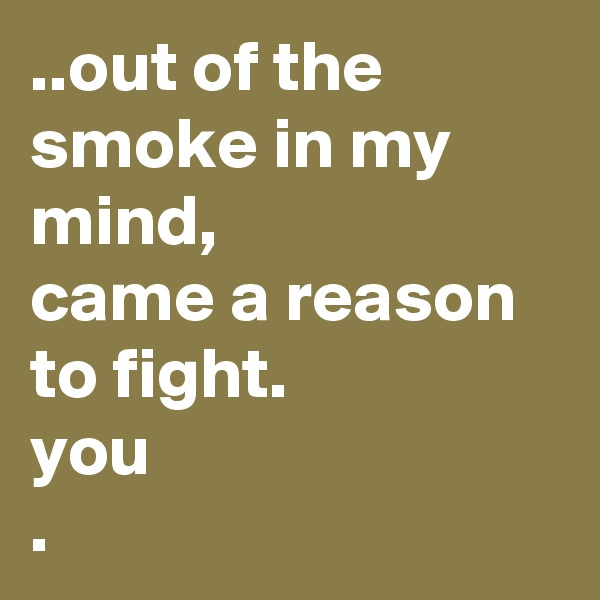 ..out of the smoke in my mind, came a reason to fight. you .