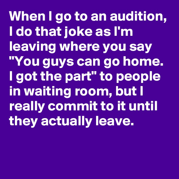 "When I go to an audition, I do that joke as I'm leaving where you say ""You guys can go home. I got the part"" to people in waiting room, but I really commit to it until they actually leave."
