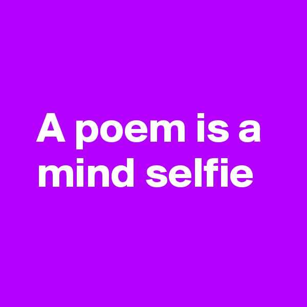 A poem is a mind selfie