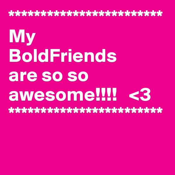 ************************ My  BoldFriends  are so so awesome!!!!   <3 ************************