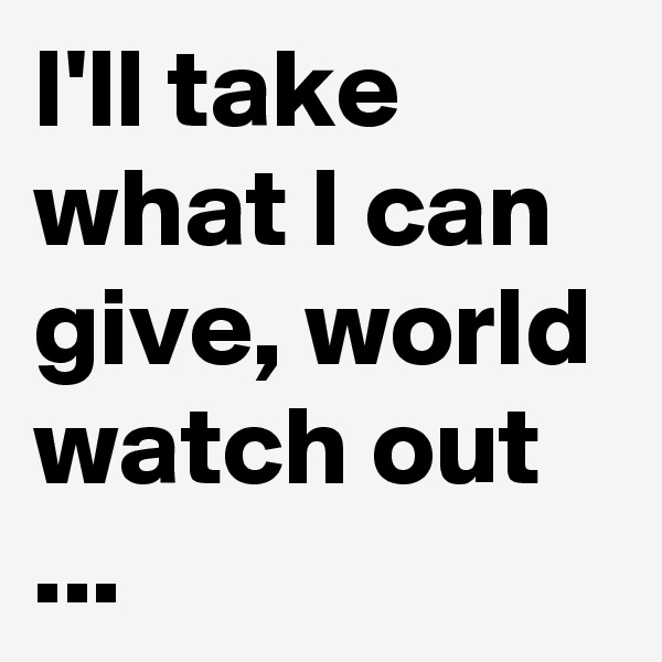 I'll take what I can give, world watch out ...