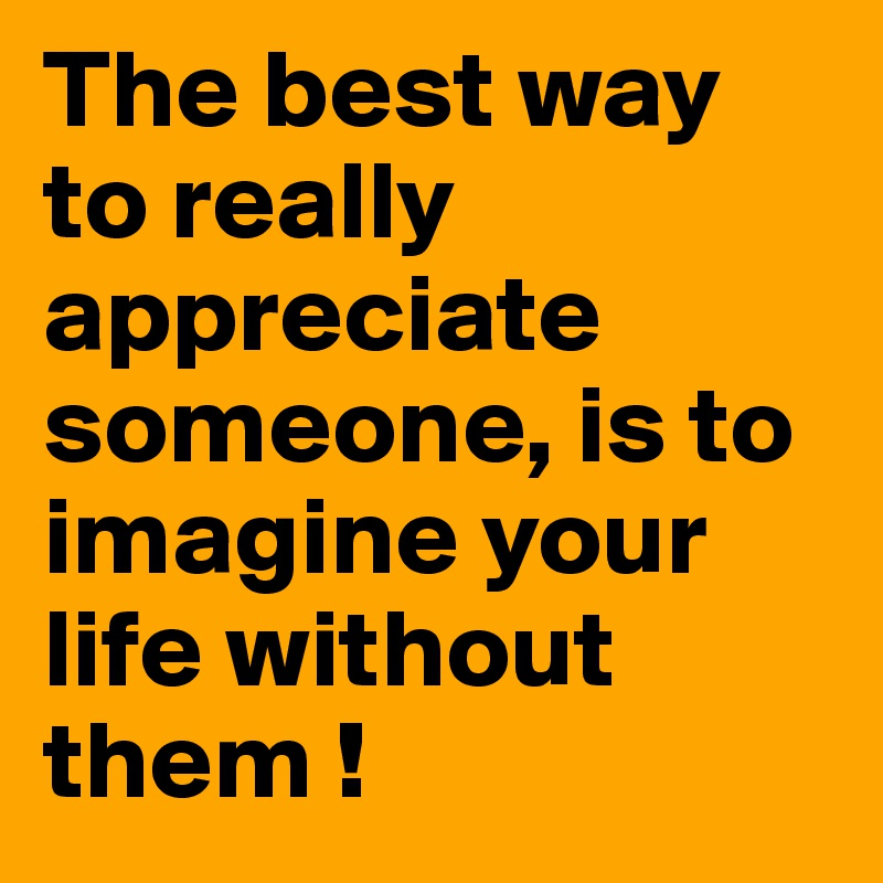 the best way to really appreciate someone is to imagine your life