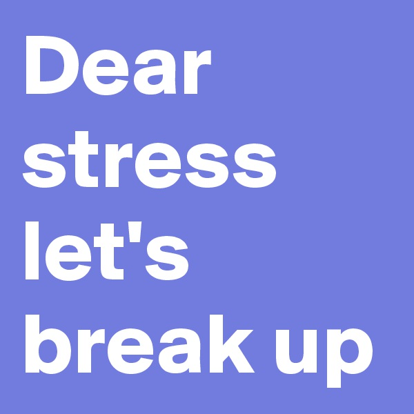 Dear stress let's break up