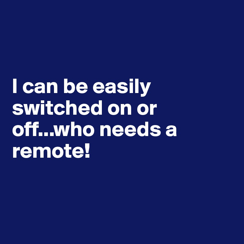 I can be easily switched on or off...who needs a remote!
