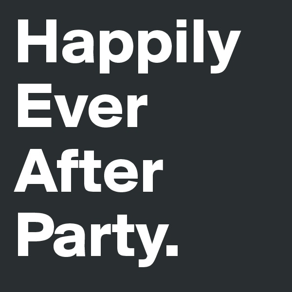 Happily Ever After Party.