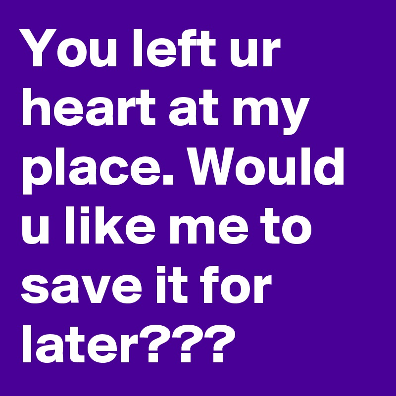 You left ur heart at my place. Would u like me to save it for later???