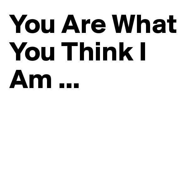 You Are What You Think I Am ...
