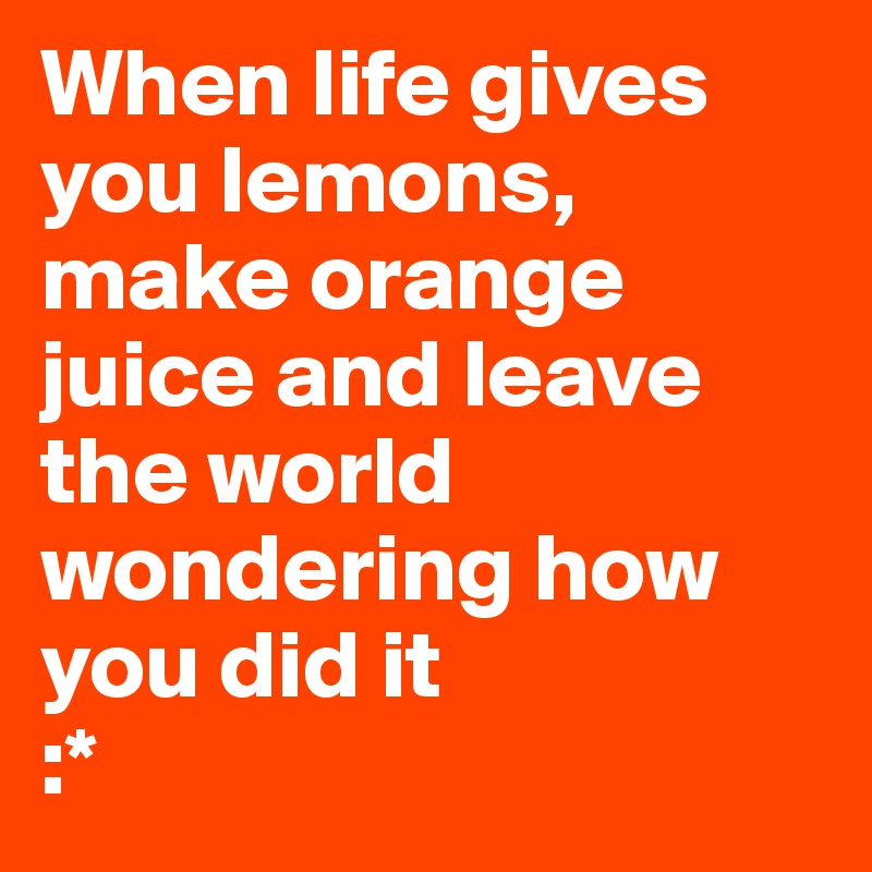 When life gives you lemons, make orange juice and leave the world wondering how you did it  :*
