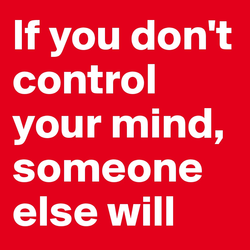 If you don't control your mind, someone else will